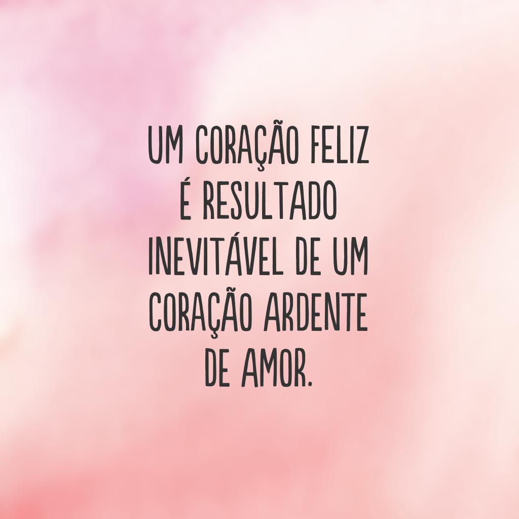 Um coração feliz é resultado inevitável de um coração ardente de amor.