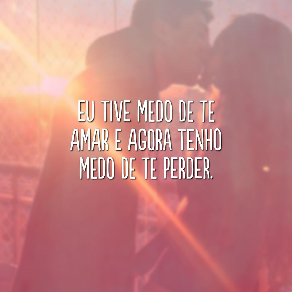 Eu tive medo de te amar e agora tenho medo de te perder.