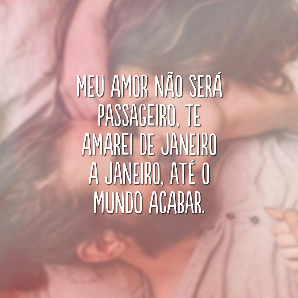 Meu amor não será passageiro, te amarei de janeiro a janeiro, até o mundo acabar.