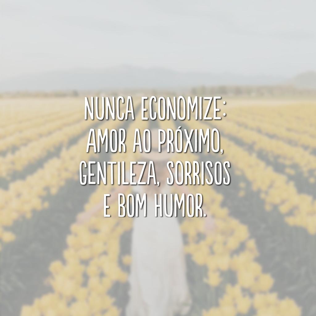 Nunca economize: amor ao próximo, gentileza, sorrisos e bom humor.