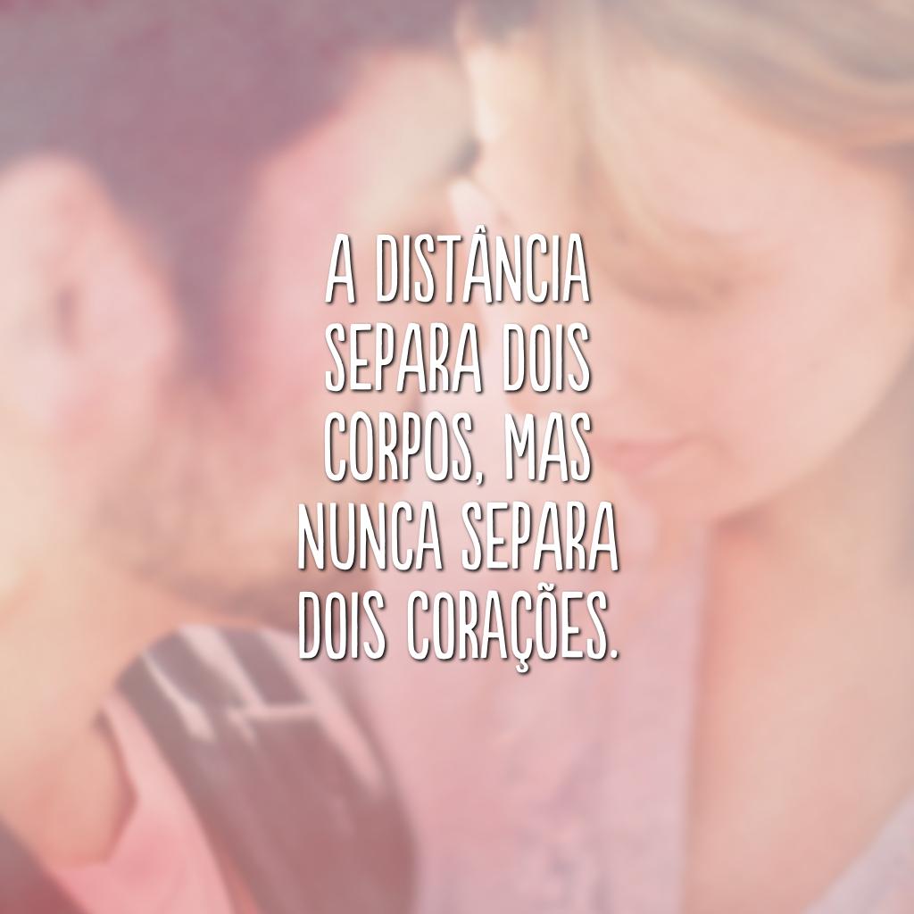 A distância separa dois corpos, mas nunca separa dois corações.