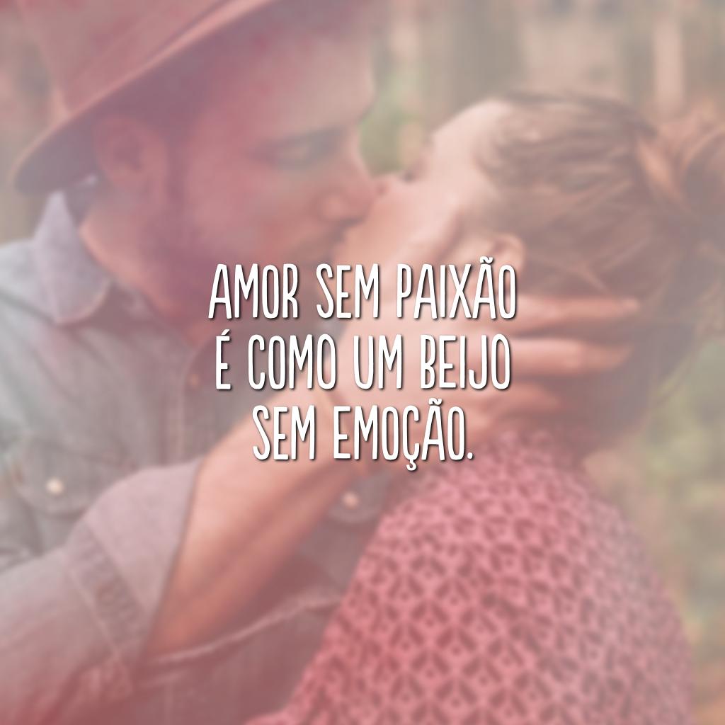Amor sem paixão é como um beijo sem emoção.