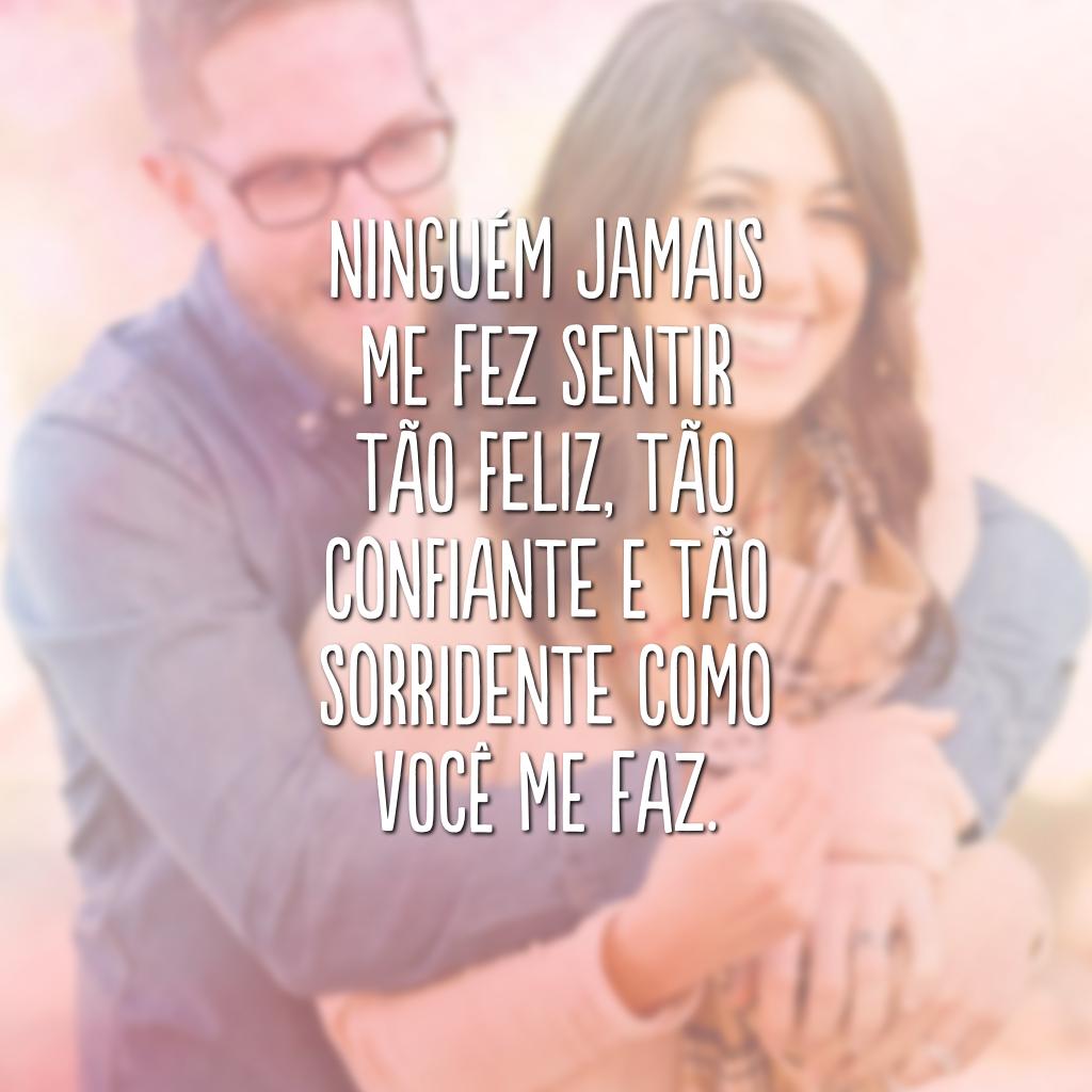 Ninguém jamais me fez sentir tão feliz, tão confiante e tão sorridente como você me faz.