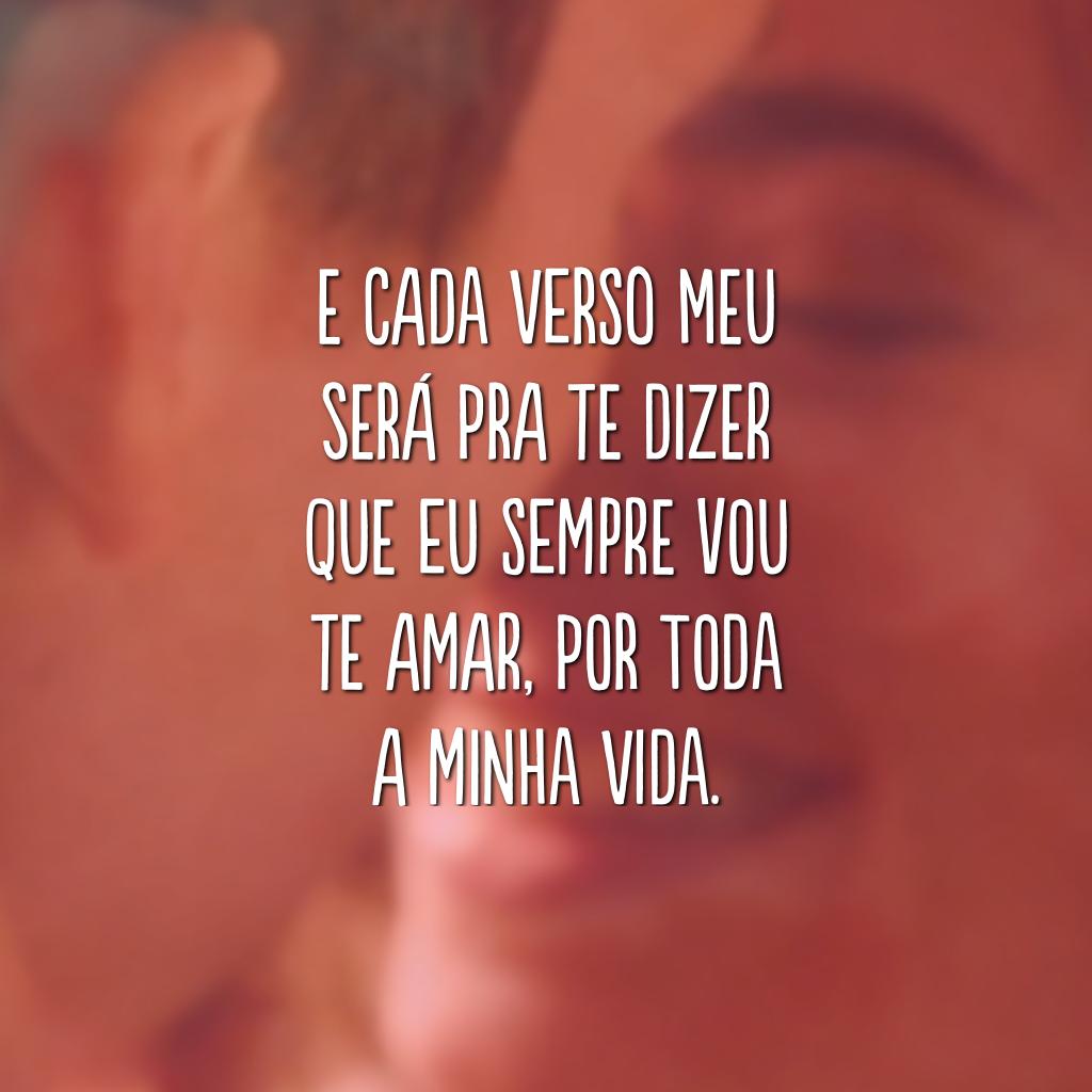 E cada verso meu será pra te dizer que eu sempre vou te amar, por toda a minha vida.