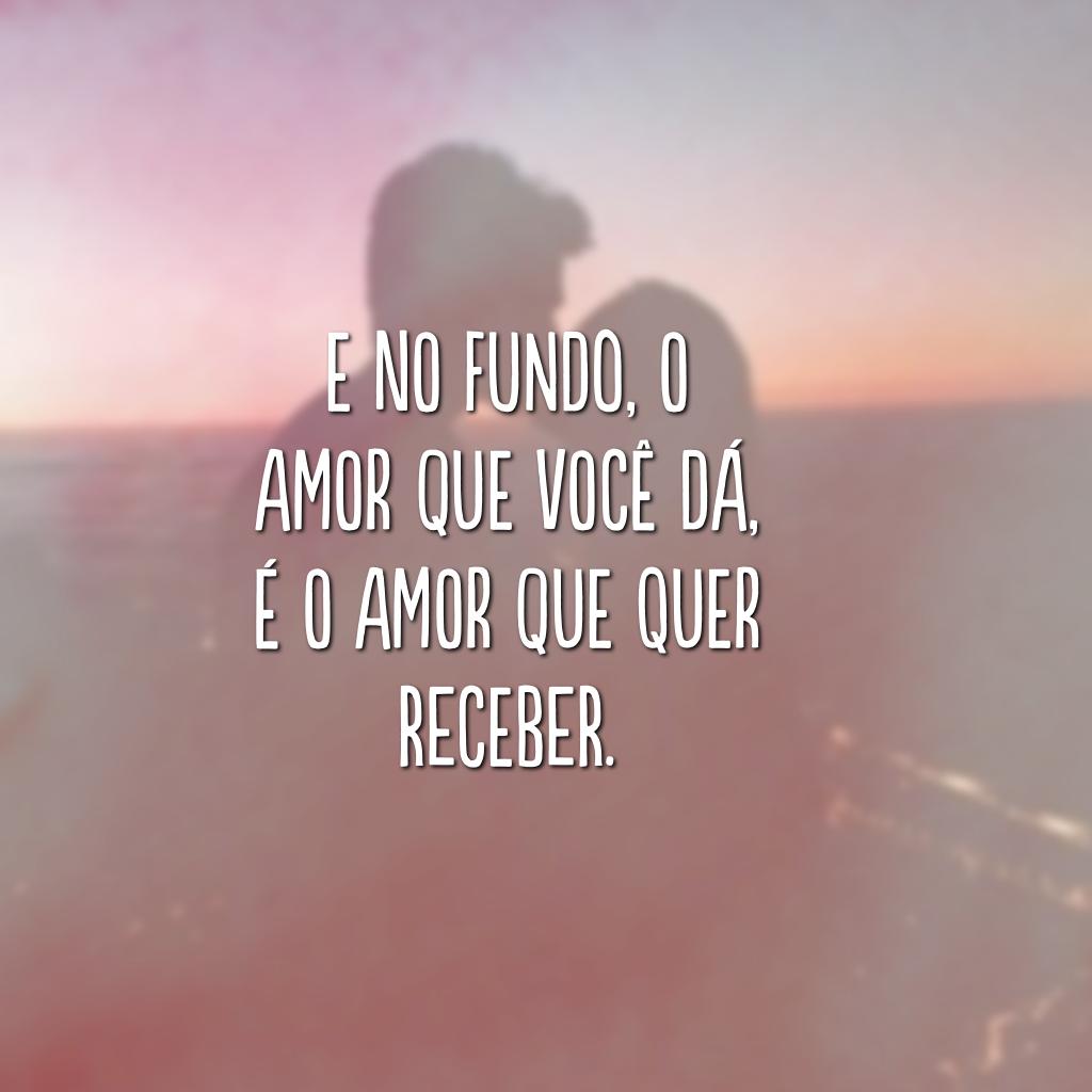 E no fundo, o amor que você dá, é o amor que quer receber.