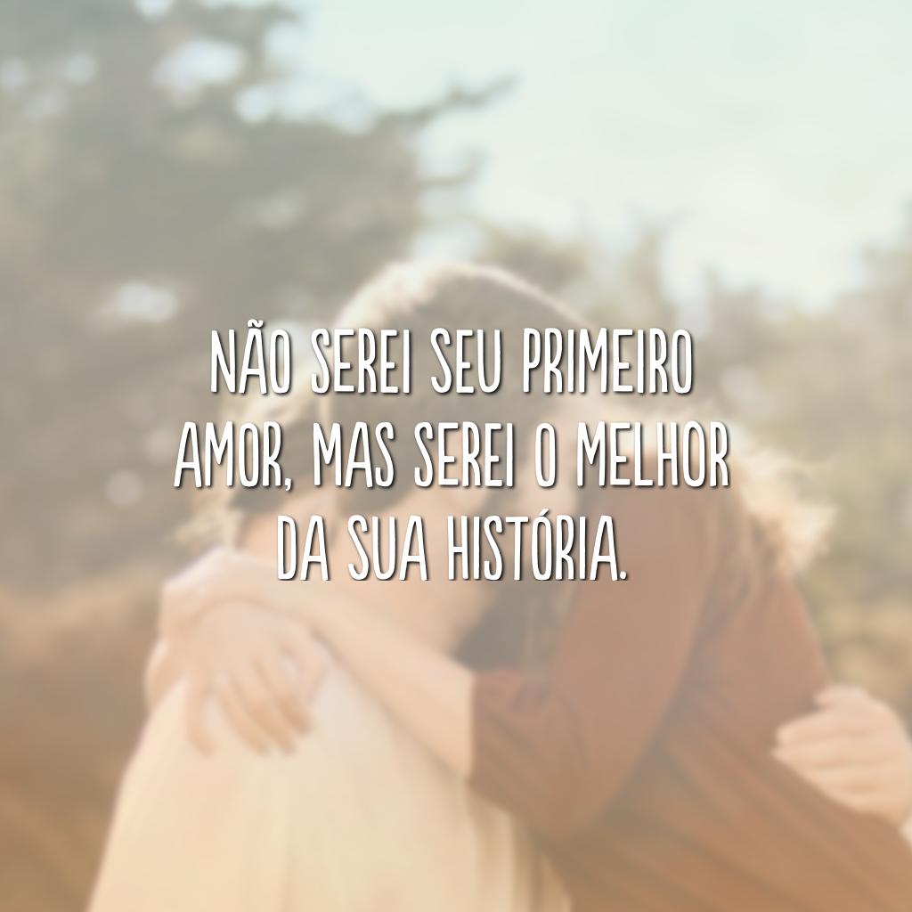 Não serei seu primeiro amor, mas serei o melhor da sua história.