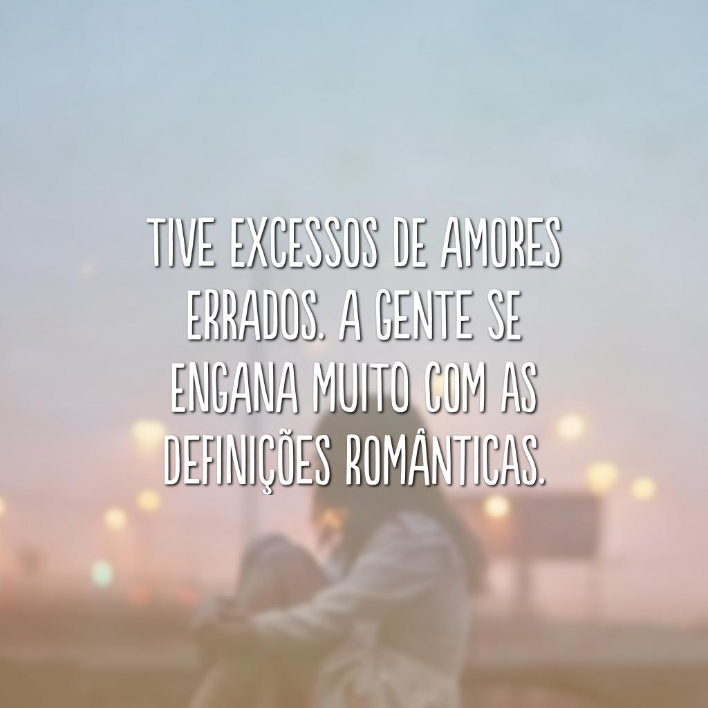 Tive excessos de amores errados. A gente se engana muito com as definições românticas.