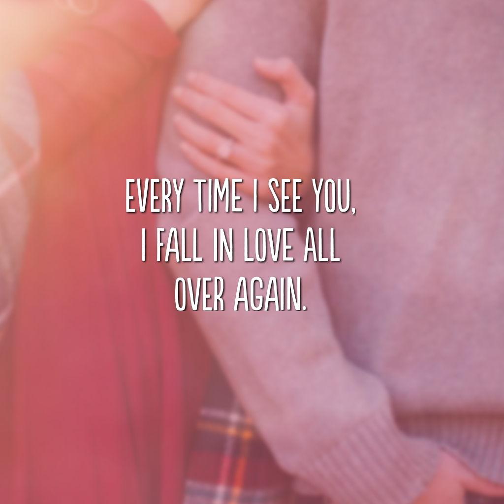 Every time I see you, I fall in love all over again. (Toda vez que eu te vejo, me apaixono novamente)