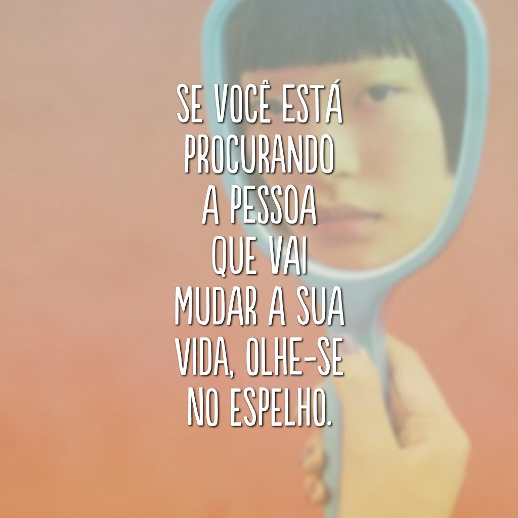 Se você está procurando a pessoa que vai mudar a sua vida, olhe-se no espelho.