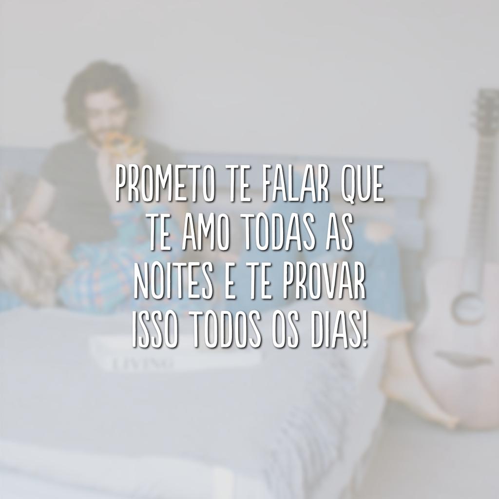 Prometo te falar que te amo todas as noites e te provar isso todos os dias!