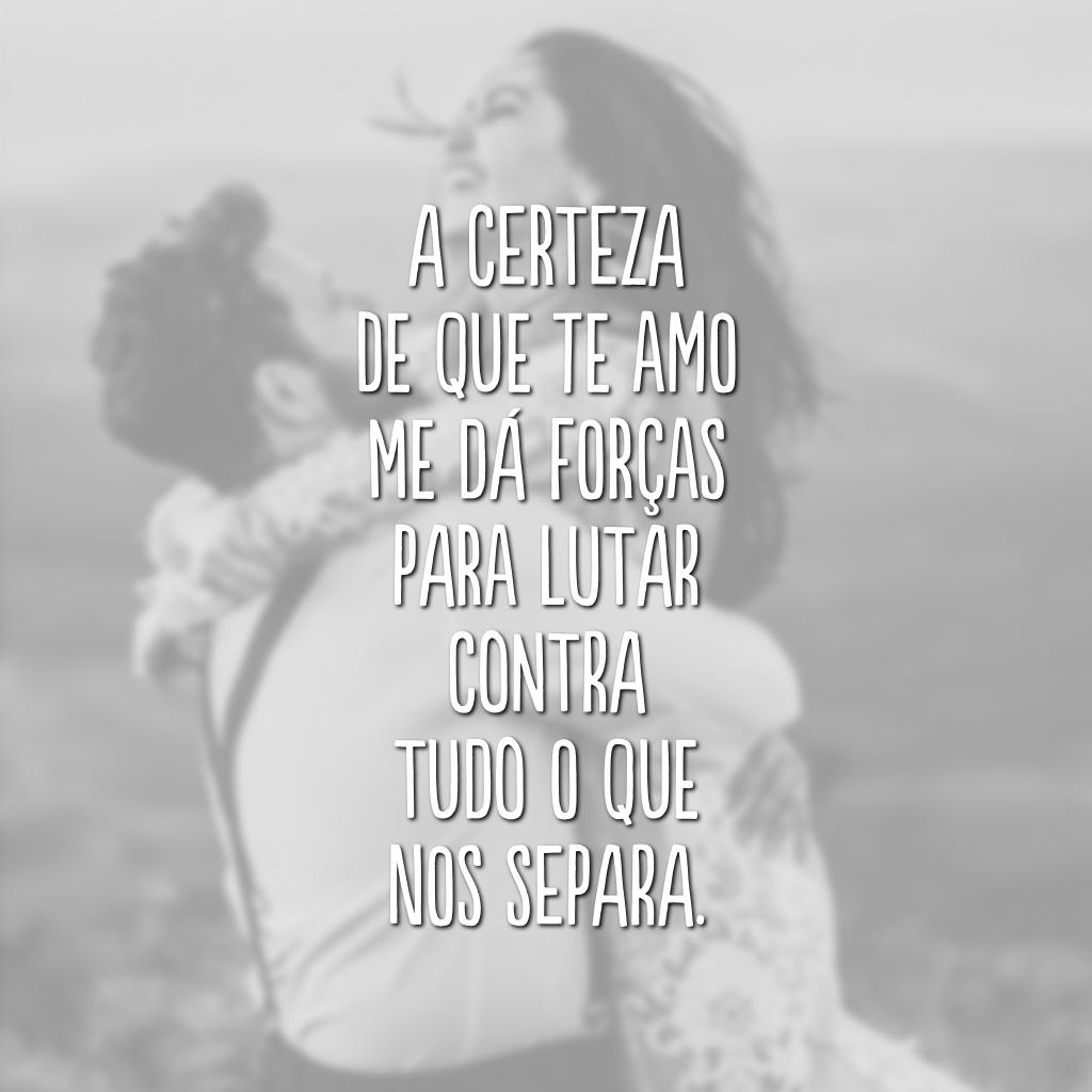 A certeza de que te amo me dá forças para lutar contra tudo o que nos separa.