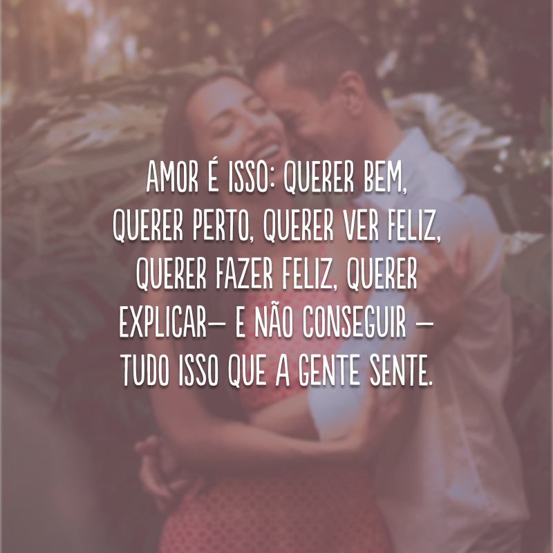 Amor é isso: querer bem, querer perto, querer ver feliz, querer fazer feliz, querer explicar – e não conseguir – tudo isso que a gente sente.