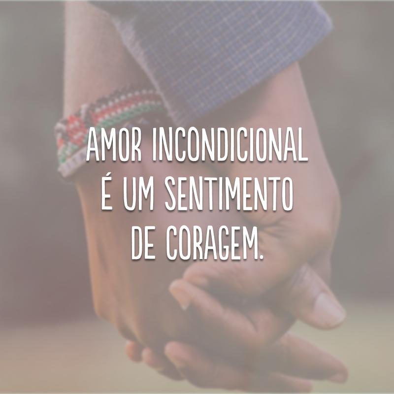 Amor incondicional é um sentimento de coragem.