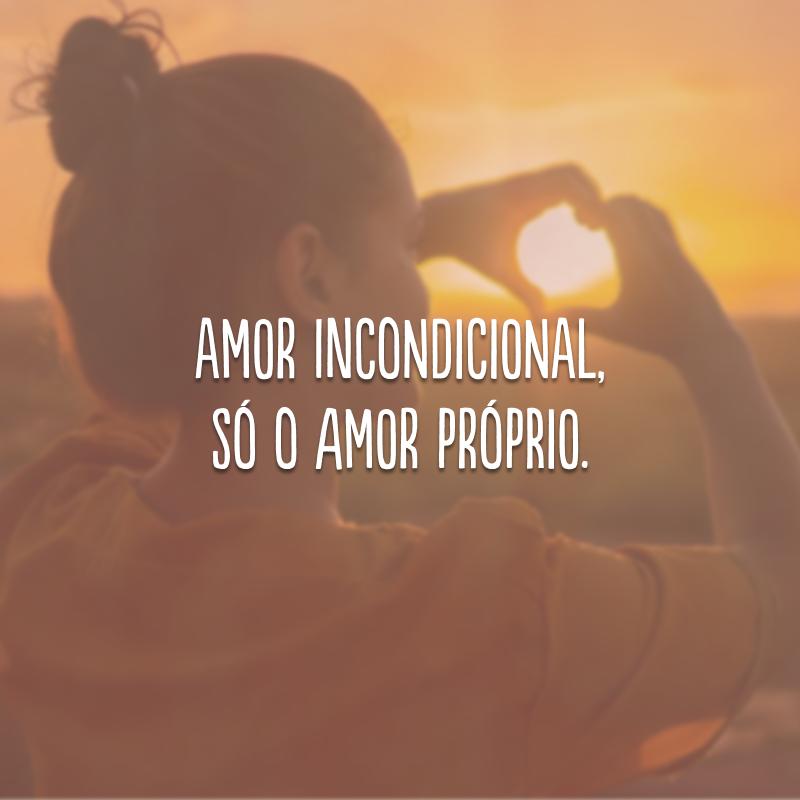 Amor incondicional, só o amor próprio.