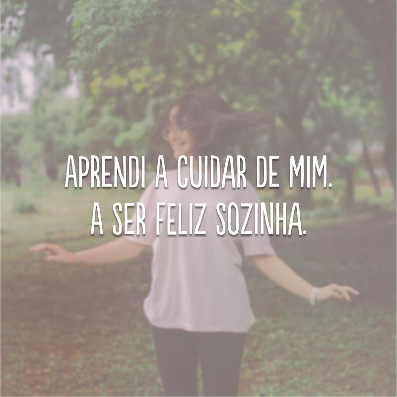 Aprendi a cuidar de mim. A ser feliz sozinha.