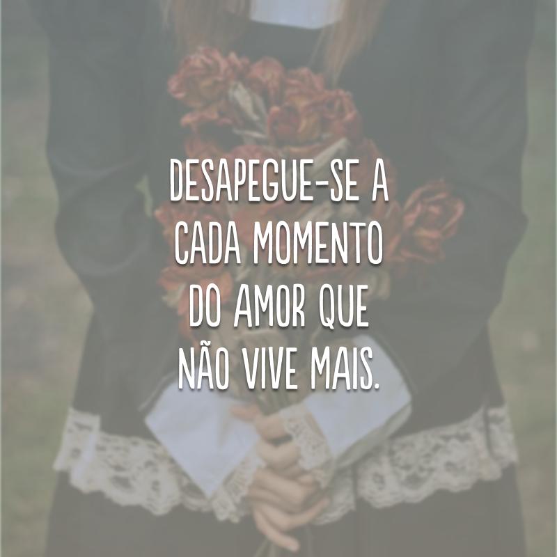 Desapegue-se a cada momento do amor que não vive mais.