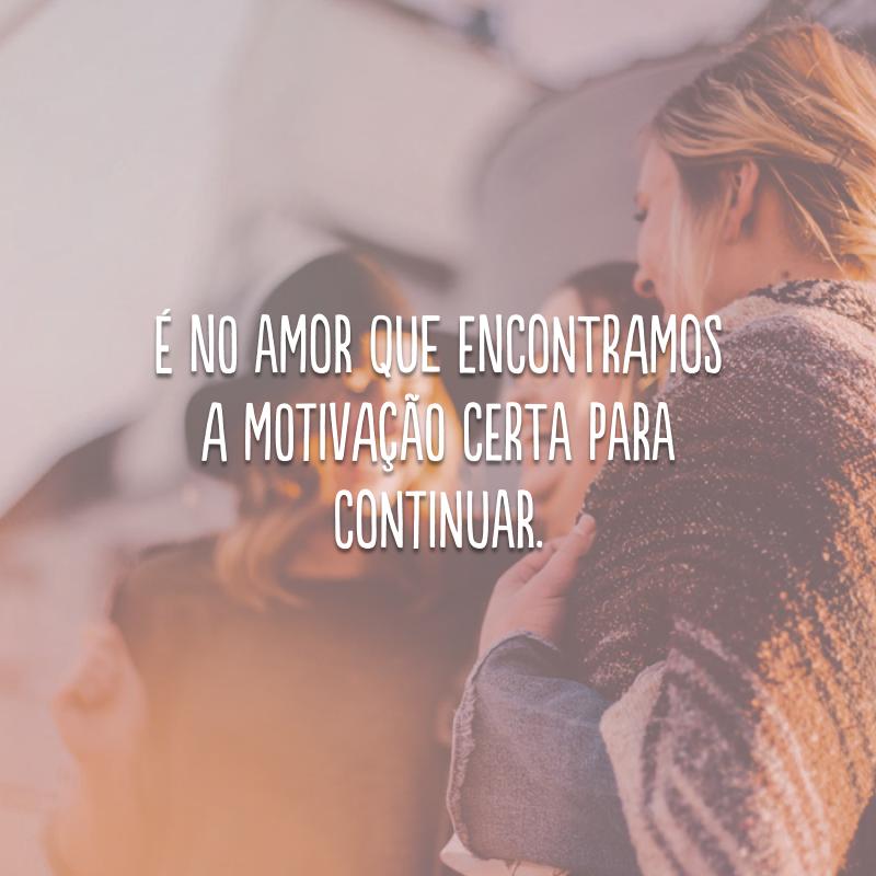 É no amor que encontramos a motivação certa para continuar.