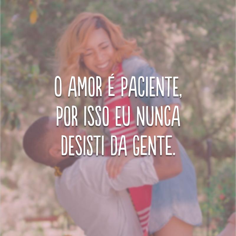 O amor é paciente, por isso eu nunca desisti da gente.