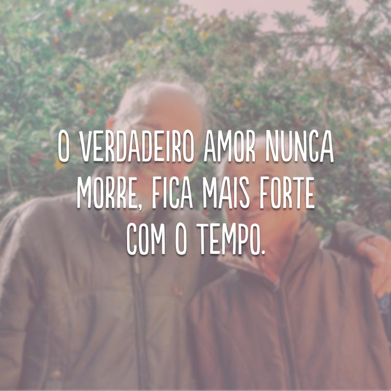 O verdadeiro amor nunca morre, fica mais forte com o tempo.