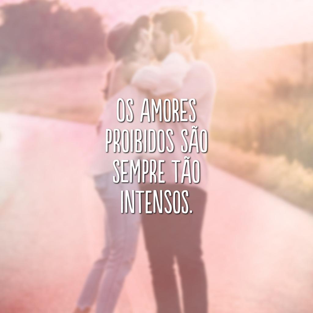Os amores proibidos são sempre tão intensos.
