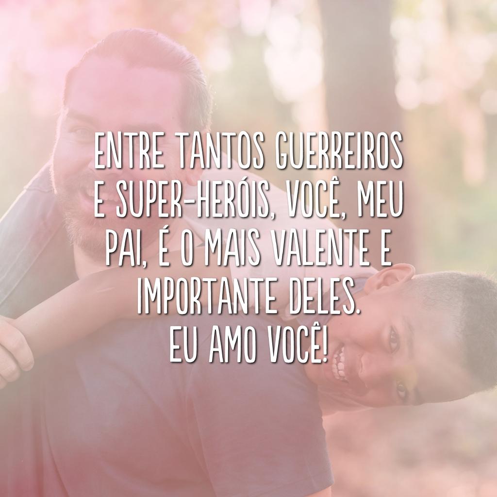Entre tantos guerreiros e super-heróis, você, meu pai, é o mais valente e importante deles. Eu amo você!