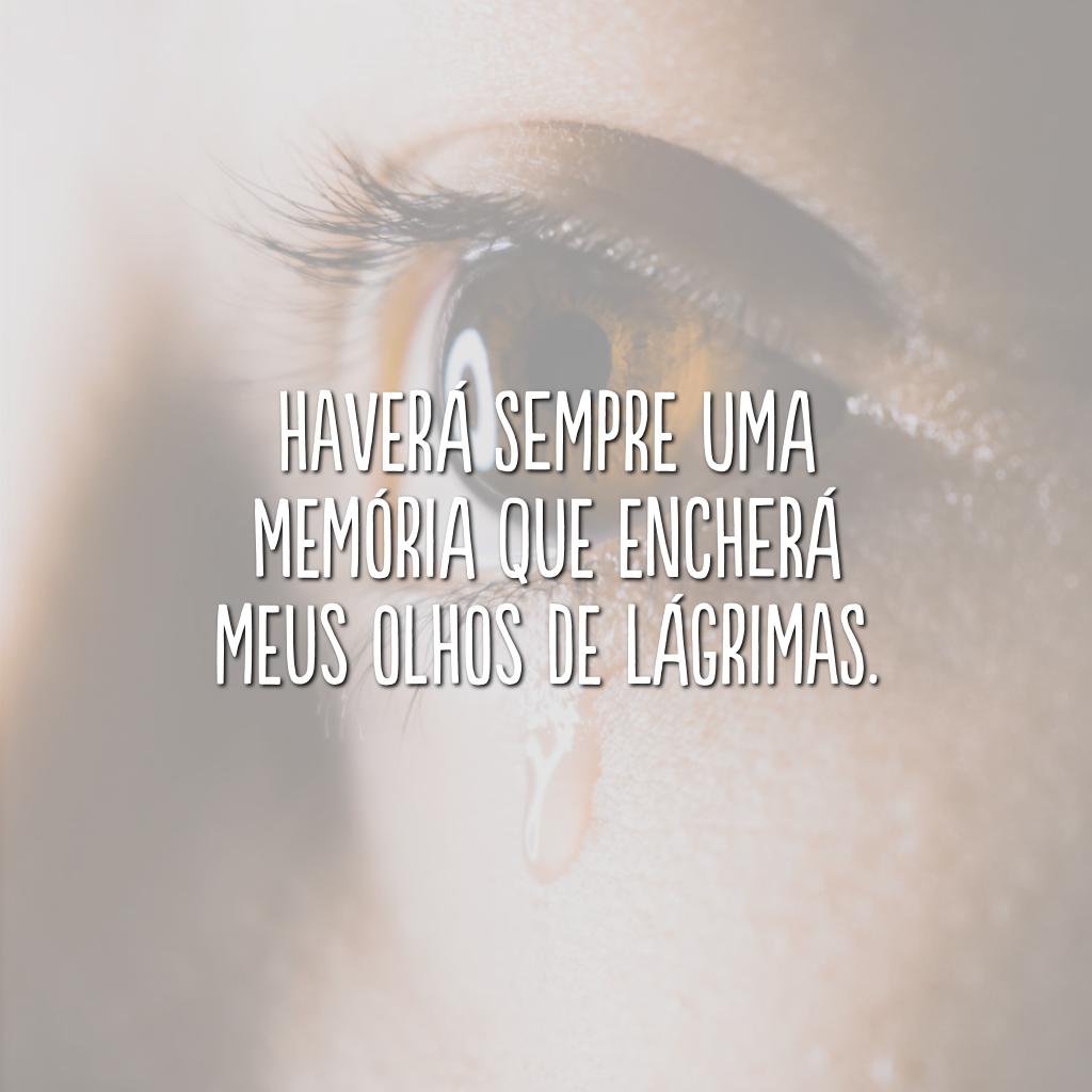 Haverá sempre uma memória que encherá meus olhos de lágrimas.