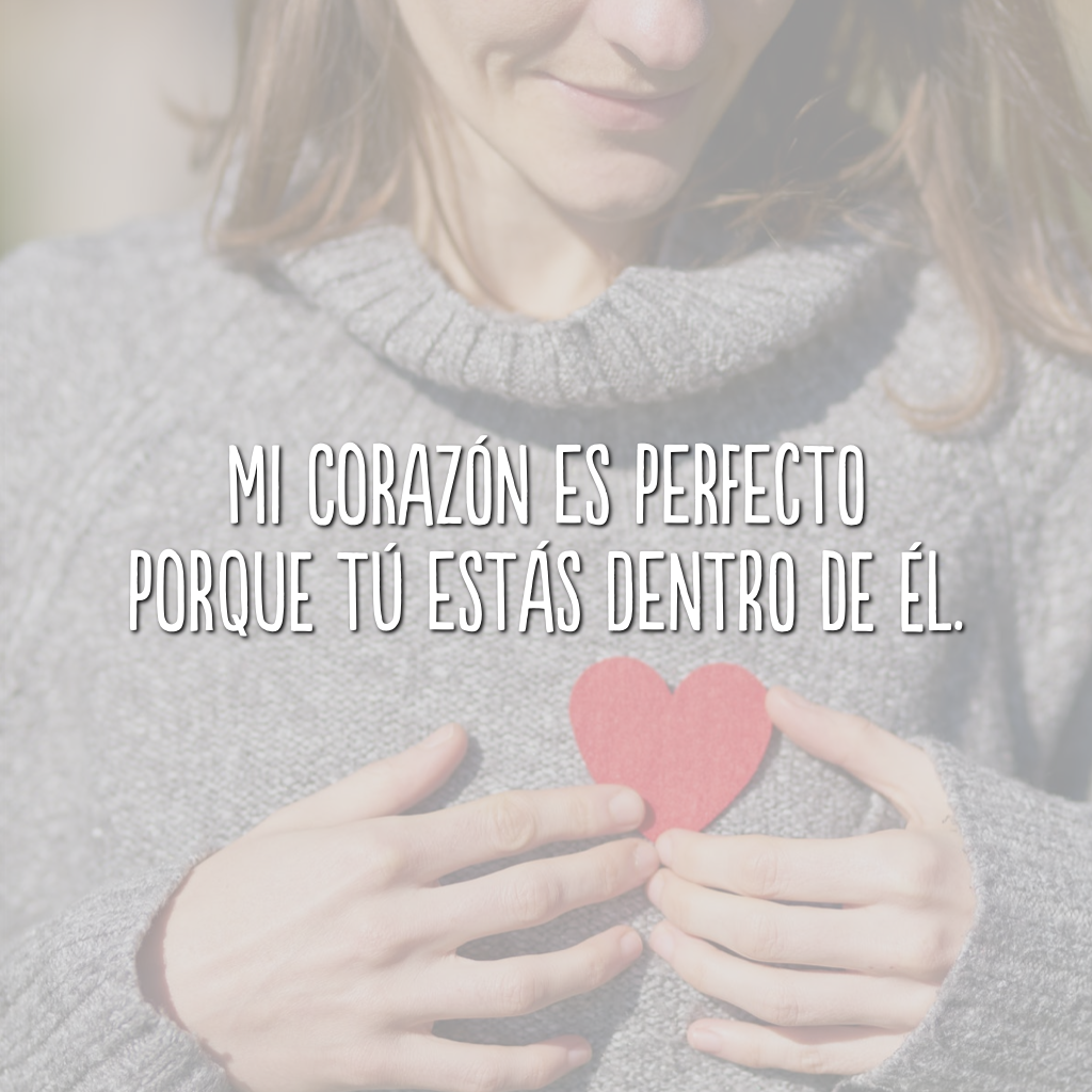 Mi corazón es perfecto porque tú estás dentro de él. (Meu coração é perfeito porque você está dentro dele.)