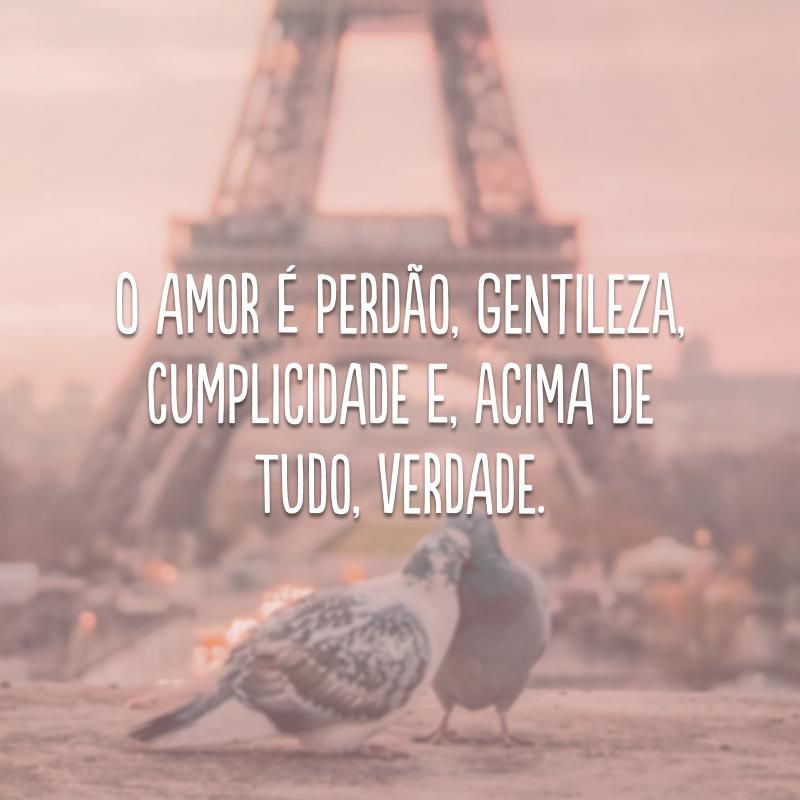 O amor é perdão, gentileza, cumplicidade e, acima de tudo, verdade.