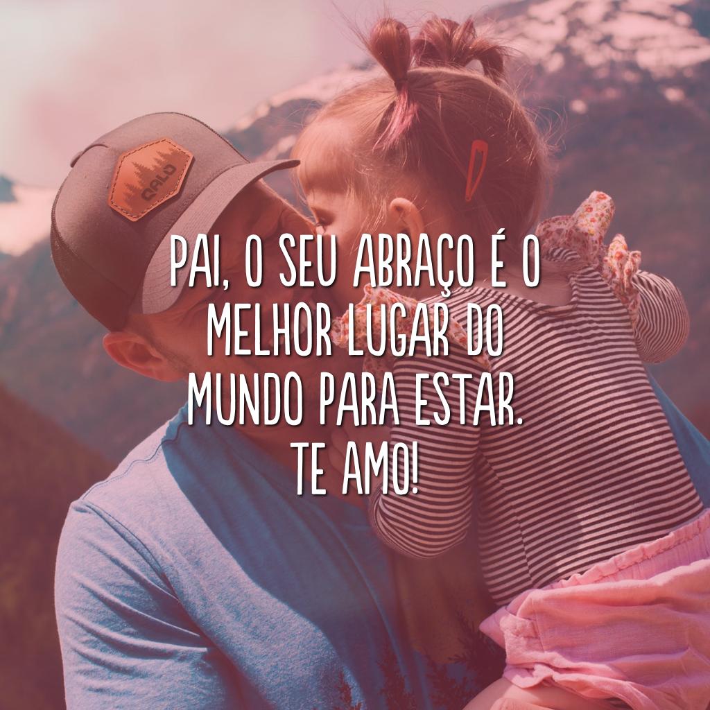 Pai, o seu abraço é o melhor lugar do mundo para estar. Te amo!