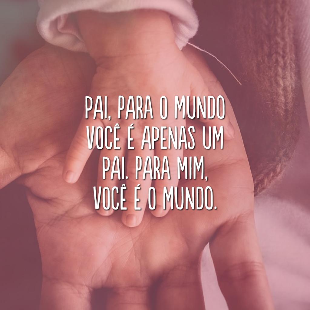 Pai, para o mundo você é apenas um pai. Para mim, você é o mundo.