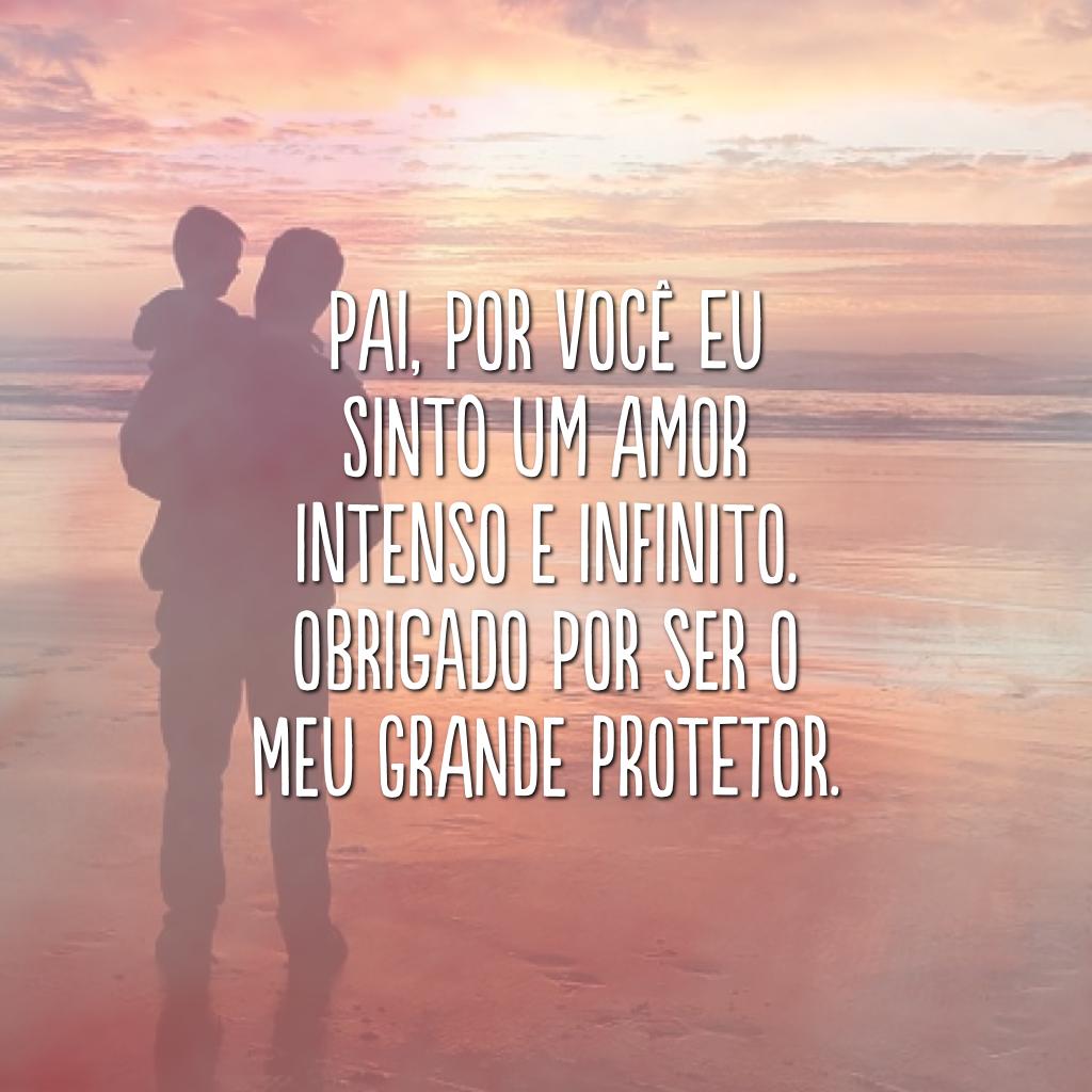 Pai, por você eu sinto um amor intenso e infinito. Obrigado por ser o meu grande protetor.