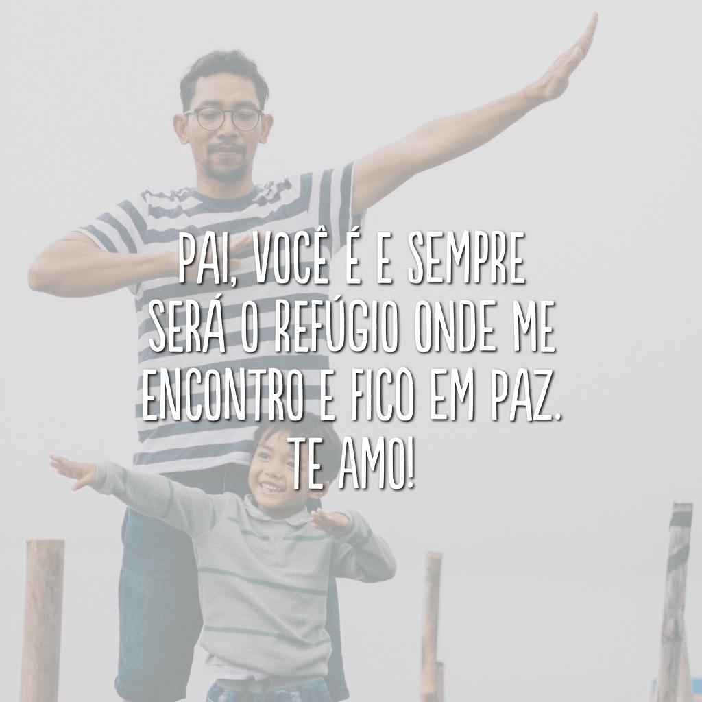 Pai, você é e sempre será o refúgio onde me encontro e fico em paz. Te amo!