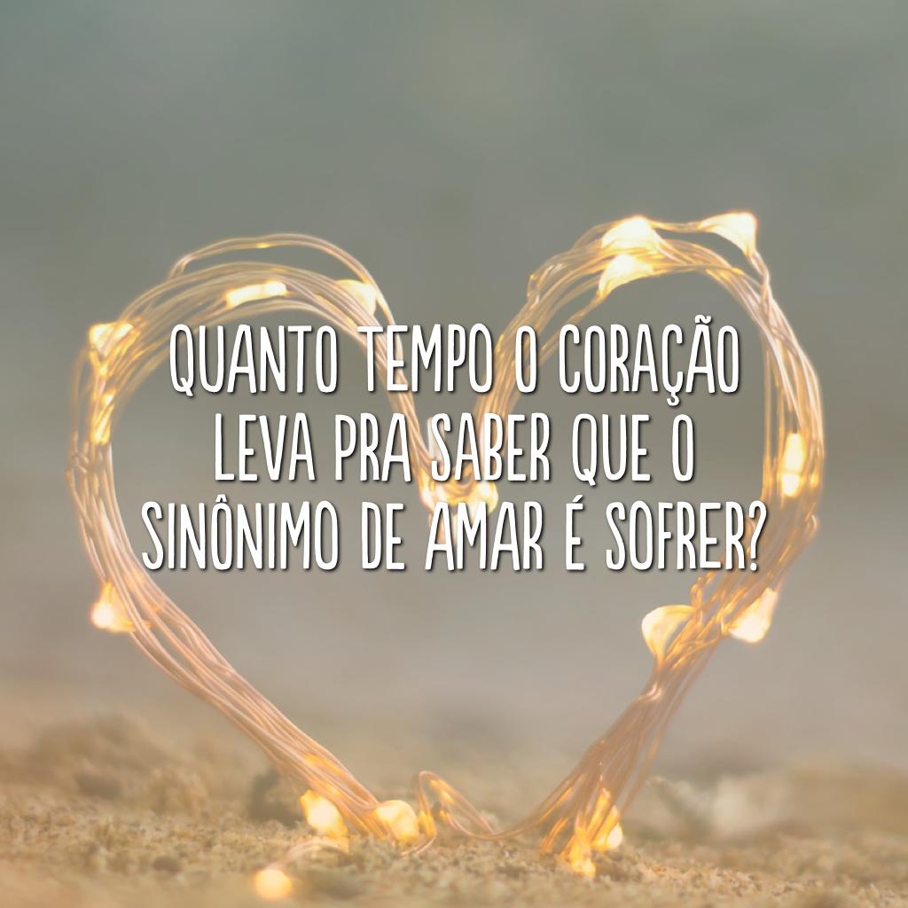 Quanto tempo o coração leva pra saber que o sinônimo de amar é sofrer?