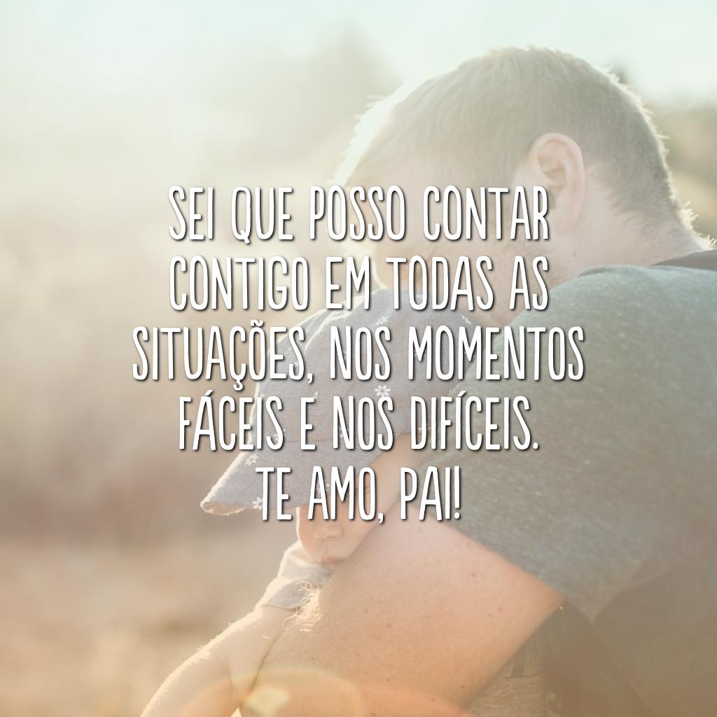 Sei que posso contar contigo em todas as situações, nos momentos fáceis e nos difíceis. Te amo, pai!