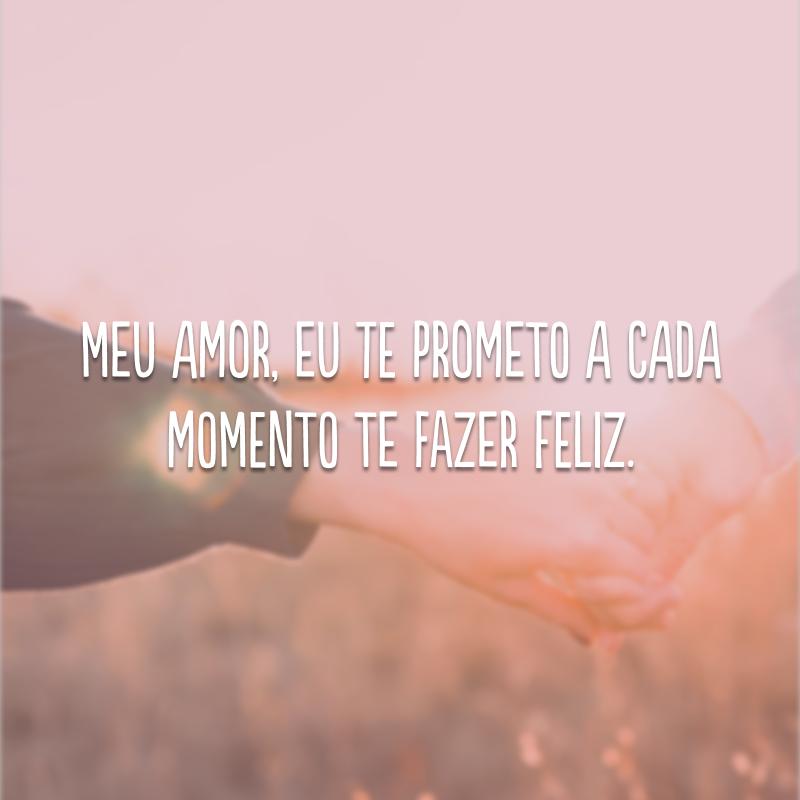 Meu amor, eu te prometo a cada momento te fazer feliz.