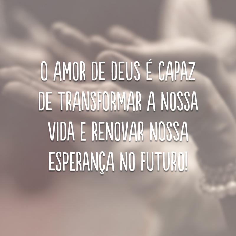 O amor de Deus é capaz de transformar a nossa vida e renovar nossa esperança no futuro!