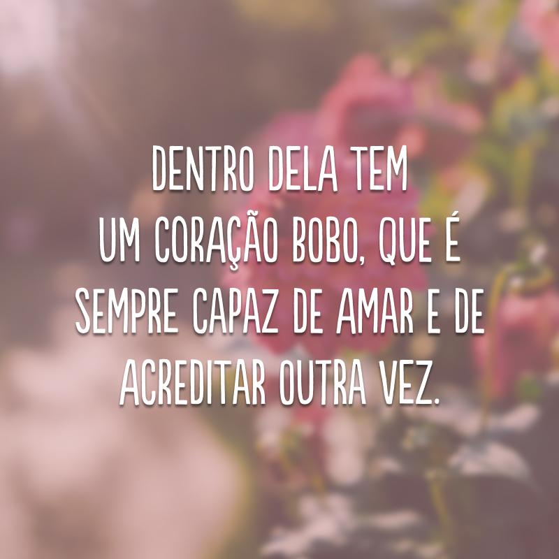 Dentro dela tem um coração bobo, que é sempre capaz de amar e de acreditar outra vez.