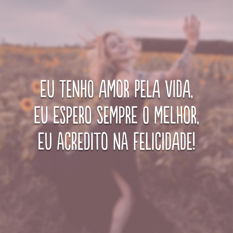 Eu tenho amor pela vida, eu espero sempre o melhor, eu acredito na felicidade!