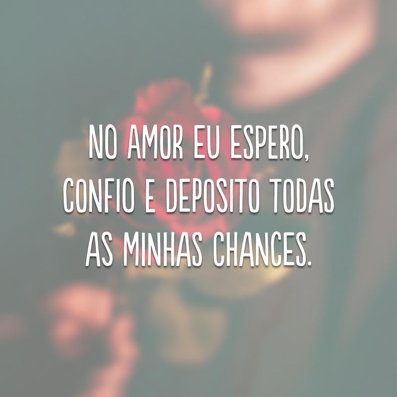 No amor eu espero, confio e deposito todas as minhas chances.