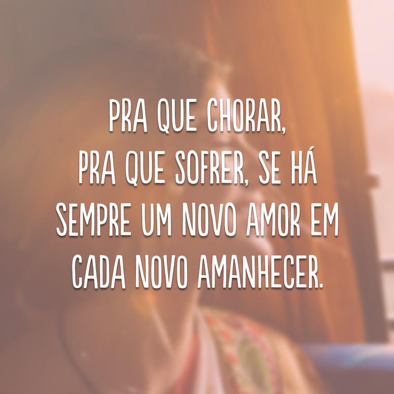 Pra que chorar, pra que sofrer, se há sempre um novo amor em cada novo amanhecer.
