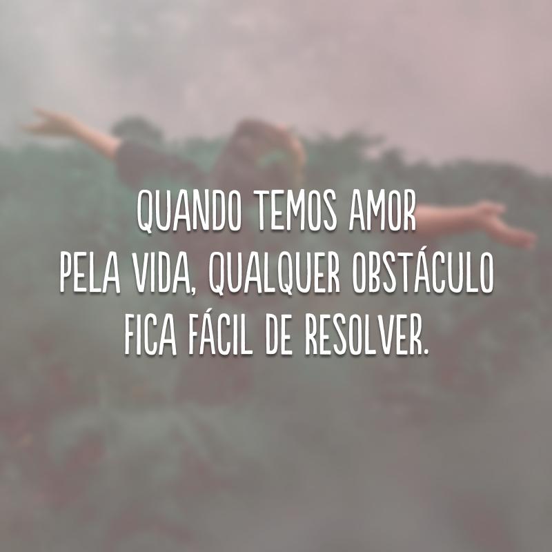 Quando temos amor pela vida, qualquer obstáculo fica fácil de resolver.