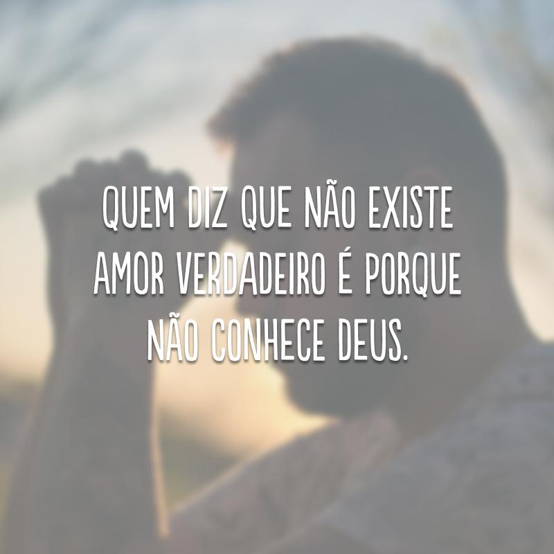 Quem diz que não existe amor verdadeiro é porque não conhece Deus.