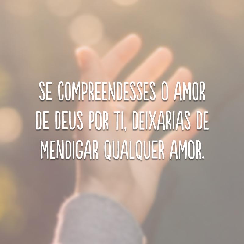 Se compreendesses o amor de Deus por ti, deixarias de mendigar qualquer amor.