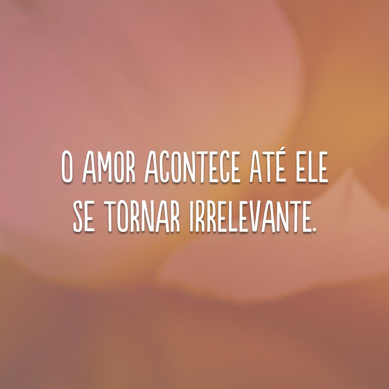 O amor acontece até ele se tornar irrelevante.