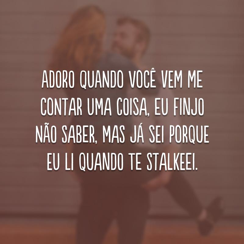 Adoro quando você vem me contar uma coisa, eu finjo não saber, mas já sei porque eu li quando te stalkeei.