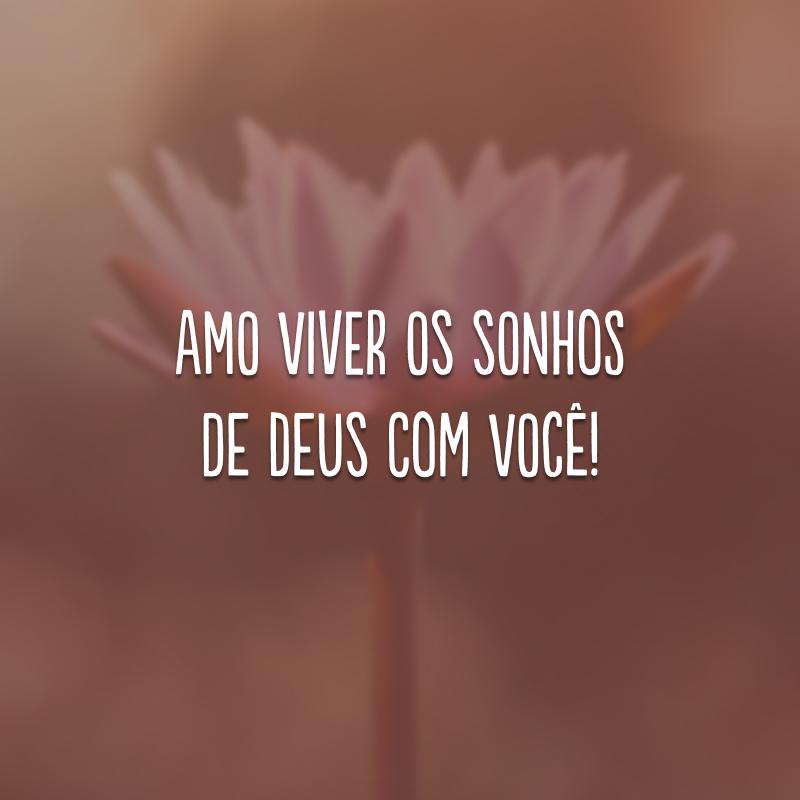 Amo viver os sonhos de Deus com você!