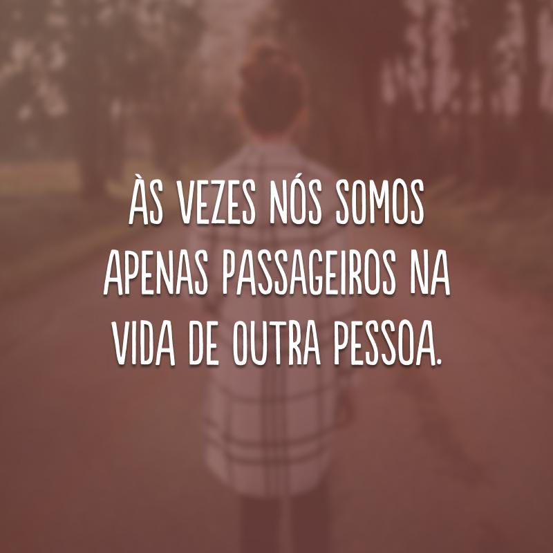Às vezes nós somos apenas passageiros na vida de outra pessoa.