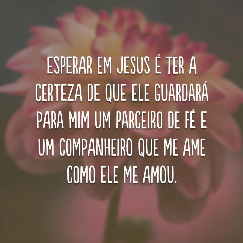 Esperar em Jesus é ter a certeza de que Ele guardará para mim um parceiro de fé e um companheiro que me ame como Ele me amou.