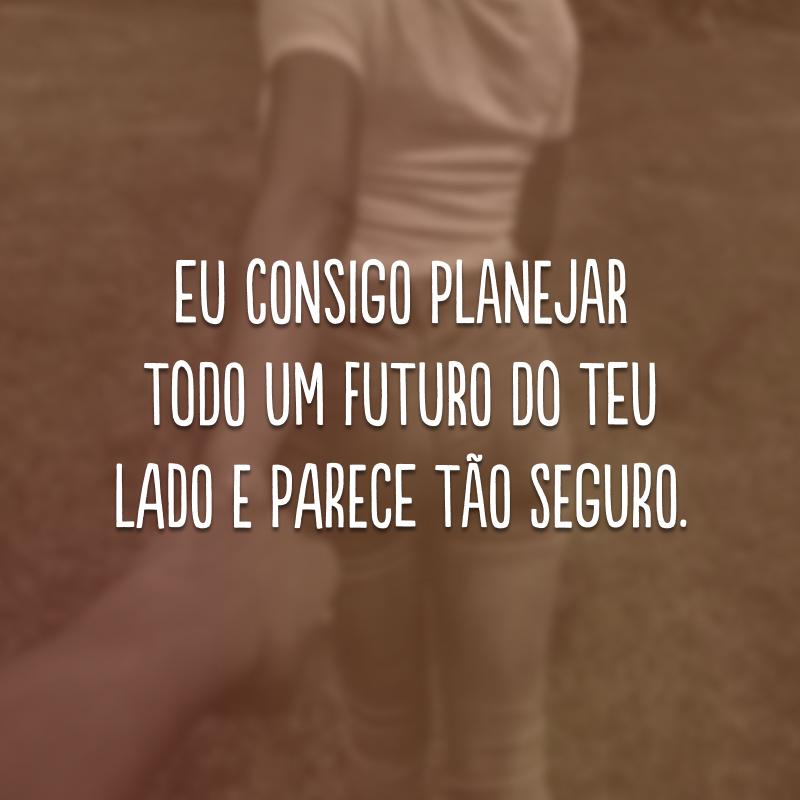 Eu consigo planejar todo um futuro do teu lado e parece tão seguro.