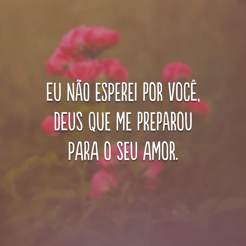 Eu não esperei por você, Deus que me preparou para o seu amor.